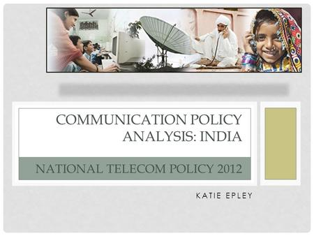 KATIE EPLEY COMMUNICATION POLICY ANALYSIS: INDIA NATIONAL TELECOM POLICY 2012.
