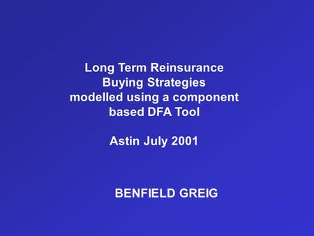 BENFIELD GREIG Long Term Reinsurance Buying Strategies modelled using a component based DFA Tool Astin July 2001.
