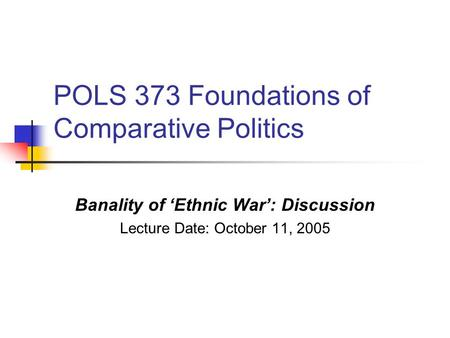 POLS 373 Foundations of Comparative Politics Banality of 'Ethnic War': Discussion Lecture Date: October 11, 2005.