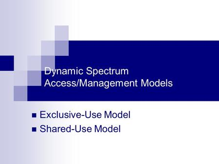 Dynamic Spectrum Access/Management Models Exclusive-Use Model Shared-Use Model.
