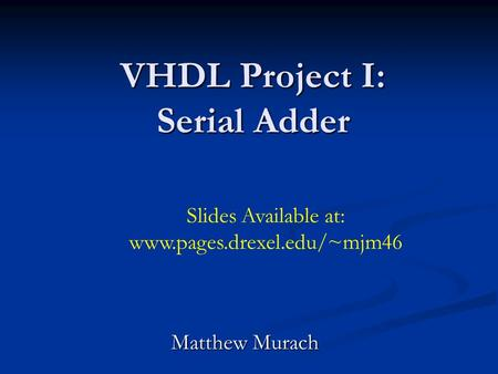 VHDL Project I: Serial Adder Matthew Murach Slides Available at: www.pages.drexel.edu/~mjm46.