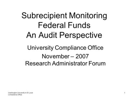 Washington University in St Louis Compliance Office 1 Subrecipient Monitoring Federal Funds An Audit Perspective University Compliance Office November.