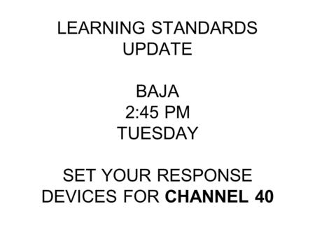 LEARNING STANDARDS UPDATE BAJA 2:45 PM TUESDAY SET YOUR RESPONSE DEVICES FOR CHANNEL 40.