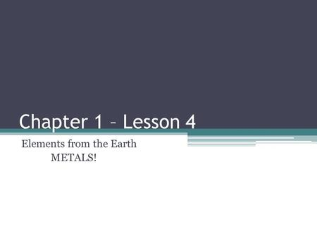 Chapter 1 – Lesson 4 Elements from the Earth METALS!