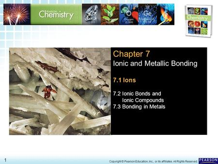 7.1 Ions > 1 Copyright © Pearson Education, Inc., or its affiliates. All Rights Reserved. Chapter 7 Ionic and Metallic Bonding 7.1 Ions 7.2 Ionic Bonds.