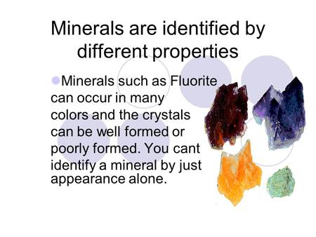 Minerals are identified by different properties Minerals such as Fluorite can occur in many colors and the crystals can be well formed or poorly formed.
