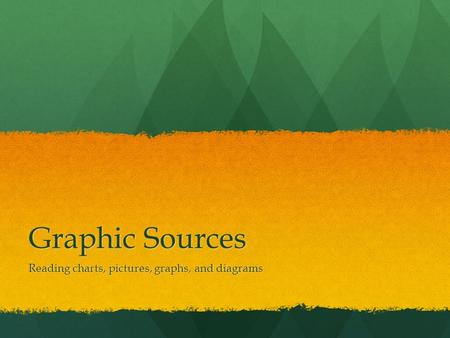 Graphic Sources Reading charts, pictures, graphs, and diagrams.