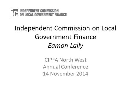 Independent Commission on Local Government Finance Eamon Lally CIPFA North West Annual Conference 14 November 2014.