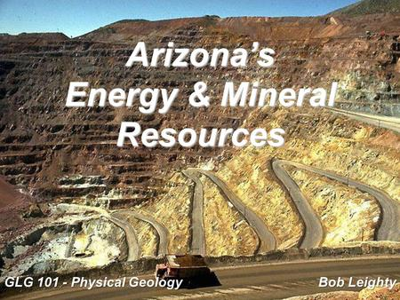 Arizona's Energy & Mineral Resources GLG 101 - Physical Geology Bob Leighty.