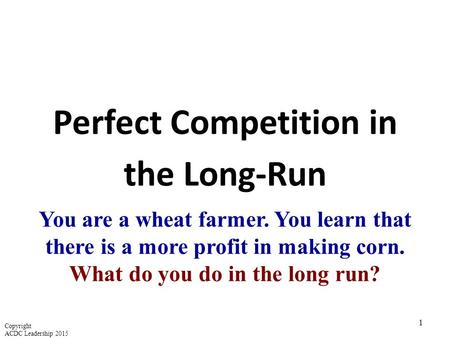 Perfect Competition in the Long-Run 1 You are a wheat farmer. You learn that there is a more profit in making corn. What do you do in the long run? Copyright.