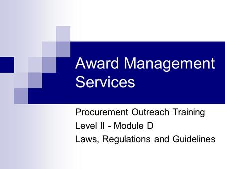 Award Management Services Procurement Outreach Training Level II - Module D Laws, Regulations and Guidelines.