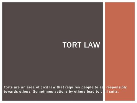 Torts are an area of civil law that requires people to act responsibly towards others. Sometimes actions by others lead to civil suits. TORT LAW.
