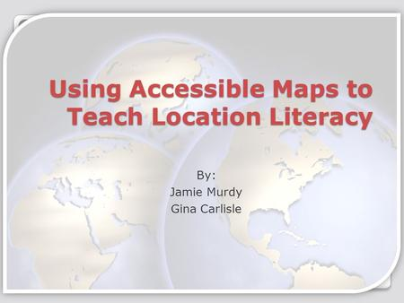 Using Accessible Maps to Teach Location Literacy By: Jamie Murdy Gina Carlisle.
