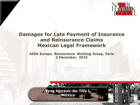 Damages for Late Payment of Insurance and Reinsurance Claims Mexican Legal Framework AIDA Europe, Reinsurance Working Group, Paris 2 December, 2015 Yves.