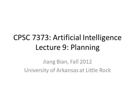 CPSC 7373: Artificial Intelligence Lecture 9: Planning Jiang Bian, Fall 2012 University of Arkansas at Little Rock.