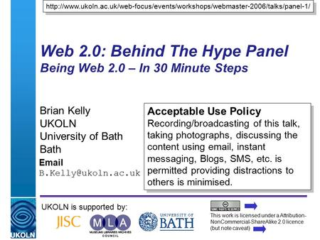 A centre of expertise in digital information managementwww.ukoln.ac.uk Web 2.0: Behind The Hype Panel Being Web 2.0 – In 30 Minute Steps Brian Kelly UKOLN.