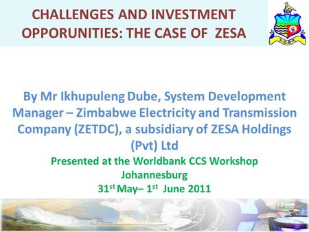 CHALLENGES AND INVESTMENT OPPORUNITIES: THE CASE OF ZESA By Mr Ikhupuleng Dube, System Development Manager – Zimbabwe Electricity and Transmission Company.