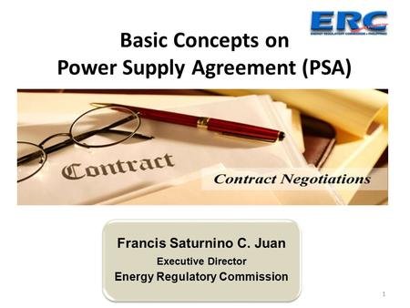 1 Basic Concepts on Power Supply Agreement (PSA) Francis Saturnino C. Juan Executive Director Energy Regulatory Commission.