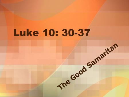 Luke 10: 30-37 The Good Samaritan.