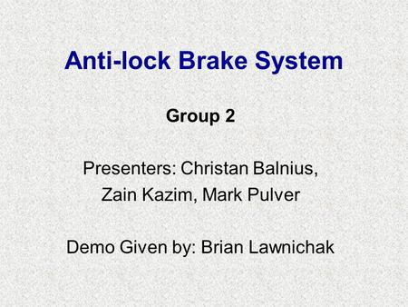 Anti-lock Brake System Group 2 Presenters: Christan Balnius, Zain Kazim, Mark Pulver Demo Given by: Brian Lawnichak.