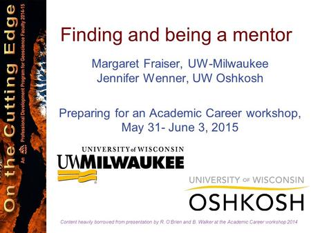 Finding and being a mentor Margaret Fraiser, UW-Milwaukee Jennifer Wenner, UW Oshkosh Preparing for an Academic Career workshop, May 31- June 3, 2015 Content.
