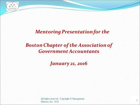 Mentoring Presentation for the Boston Chapter of the Association of Government Accountants January 21, 2016 All rights reserved. Copyright © Management.