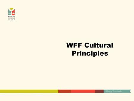 WFF Cultural Principles. Accountability: We deliver on our stated commitments We make the best use of resources: time, talent, financial or natural. We.