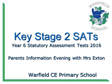 Key Stage 2 SATs Year 6 Statutory Assessment Tests 2016 Parents Information Evening with Mrs Exton Warfield CE Primary School.