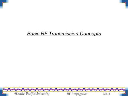RF Propagation No. 1  Seattle Pacific University Basic RF Transmission Concepts.
