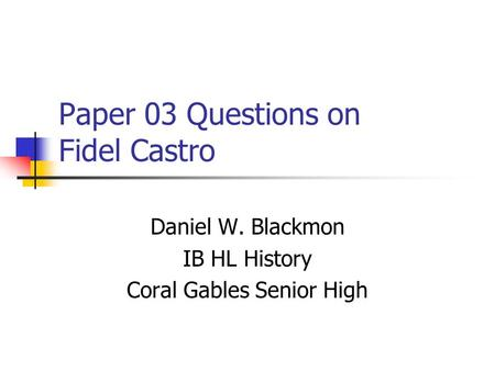Paper 03 Questions on Fidel Castro Daniel W. Blackmon IB HL History Coral Gables Senior High.