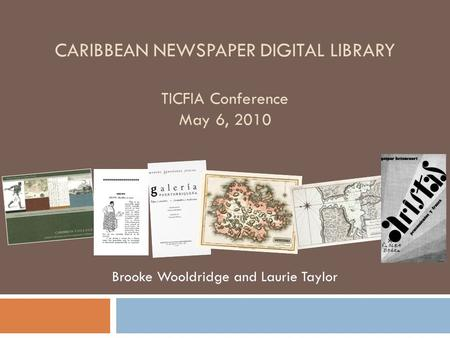 CARIBBEAN NEWSPAPER DIGITAL LIBRARY TICFIA Conference May 6, 2010 Brooke Wooldridge and Laurie Taylor.
