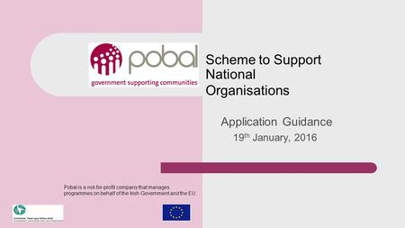 Scheme to Support National Organisations Application Guidance 19 th January, 2016 Pobal is a not-for-profit company that manages programmes on behalf of.