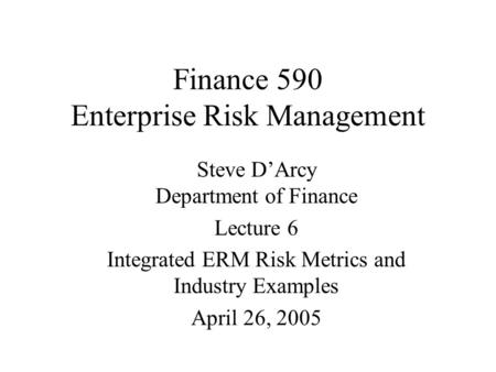 Finance 590 Enterprise Risk Management Steve D'Arcy Department of Finance Lecture 6 Integrated ERM Risk Metrics and Industry Examples April 26, 2005.