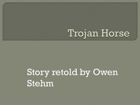 Story retold by Owen Stehm The Trojan war had been raging for 10 years. I have a brilliant idea on how to win the Trojan war. My idea will never fail.
