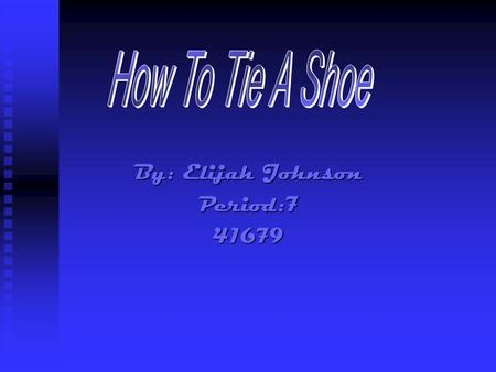 By: Elijah Johnson Period:741679. Materials Needed  2 Shoes  Shoelaces  Your Hands.