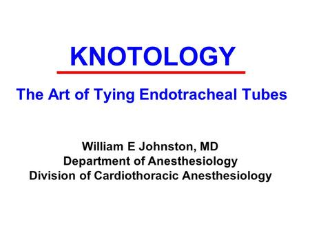 KNOTOLOGY The Art of Tying Endotracheal Tubes William E Johnston, MD Department of Anesthesiology Division of Cardiothoracic Anesthesiology.