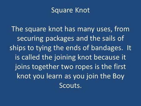 Square Knot The square knot has many uses, from securing packages and the sails of ships to tying the ends of bandages. It is called the joining knot because.