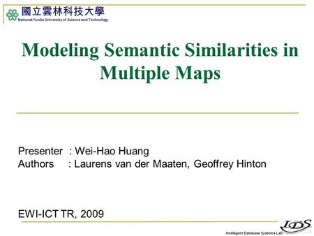 Intelligent Database Systems Lab 國立雲林科技大學 National Yunlin University of Science and Technology 1 Modeling Semantic Similarities in Multiple Maps Presenter.