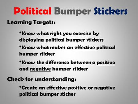 Political Bumper Stickers Learning Targets: *Know what right you exercise by displaying political bumper stickers *Know the difference between a positive.