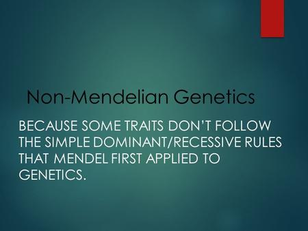 Non-Mendelian Genetics BECAUSE SOME TRAITS DON'T FOLLOW THE SIMPLE DOMINANT/RECESSIVE RULES THAT MENDEL FIRST APPLIED TO GENETICS.