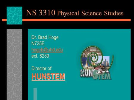 NS 3310 Physical Science Studies Dr. Brad Hoge N725E ext. 8289 Director of: HUNSTEM.
