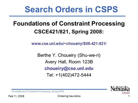 Foundations of Constraint Processing, Spring 2008 Feb 11, 2008 Ordering heuristics1 Foundations of Constraint Processing CSCE421/821, Spring 2008: www.cse.unl.edu/~choueiry/S08-421-821/