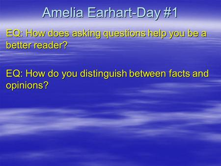 Amelia Earhart-Day #1 EQ: How does asking questions help you be a better reader? EQ: How do you distinguish between facts and opinions?