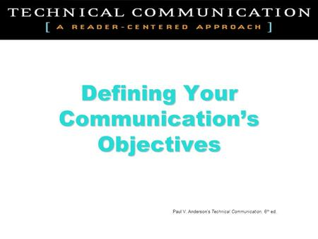 Defining Your Communication's Objectives Paul V. Anderson's Technical Communication, 6 th ed.
