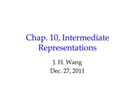 Chap. 10, Intermediate Representations J. H. Wang Dec. 27, 2011.