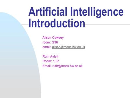 Artificial Intelligence Introduction Alison Cawsey room: G36   Ruth Aylett Room: 1.37