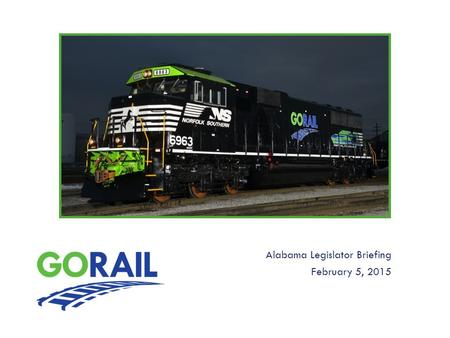 Alabama Legislator Briefing February 5, 2015. About GoRail National non-profit grassroots organization promoting the public benefits of rail We are: railroads,