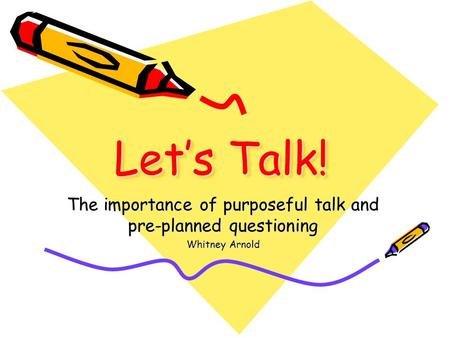 Let's Talk! The importance of purposeful talk and pre-planned questioning Whitney Arnold.