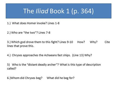 "The Iliad Book 1 (p. 364) 1.) What does Homer invoke? Lines 1-8 2.) Who are ""the two""? Lines 7-8 3.) Which god drove them to this fight? Lines 9-10 How?"