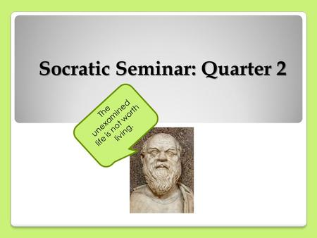 Socratic Seminar: Quarter 2 The unexamined life is not worth living.